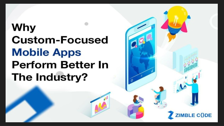 Why Custom-Focused Mobile Apps Perform Better In The Industry?